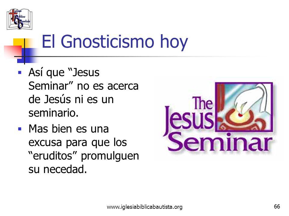 www.iglesiabiblicabautista.org 65 El Gnosticismo hoy En resumen, ellos dicen que: Jesús proclamó la venida del Reino Imperial de Dios. Fue arrestado e