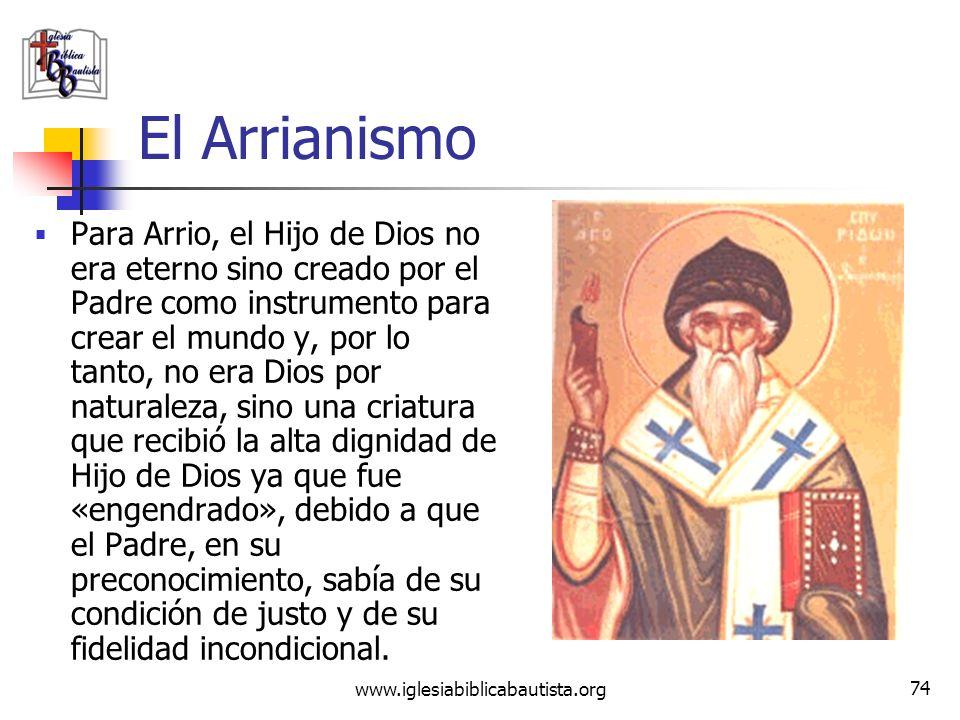 www.iglesiabiblicabautista.org 73 El Arrianismo Arrio (ca. 256–336), presbítero de la iglesia de Alejandría, aceptó de cierta forma la divinidad de Cr