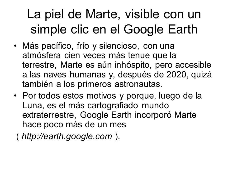 La piel de Marte, visible con un simple clic en el Google Earth Más pacífico, frío y silencioso, con una atmósfera cien veces más tenue que la terrestre, Marte es aún inhóspito, pero accesible a las naves humanas y, después de 2020, quizá también a los primeros astronautas.