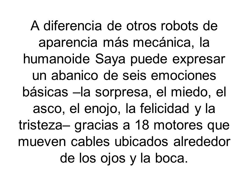 A diferencia de otros robots de aparencia más mecánica, la humanoide Saya puede expresar un abanico de seis emociones básicas –la sorpresa, el miedo, el asco, el enojo, la felicidad y la tristeza– gracias a 18 motores que mueven cables ubicados alrededor de los ojos y la boca.
