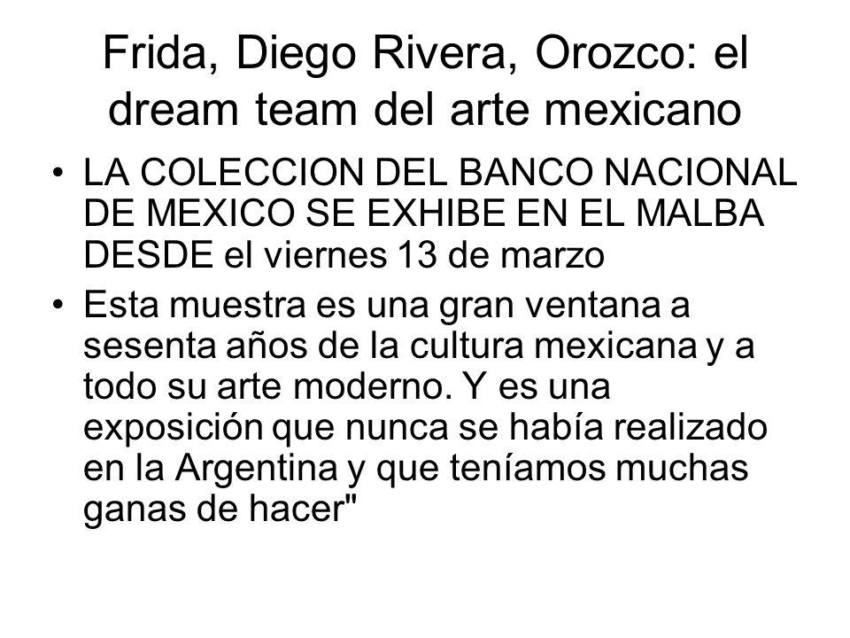 Frida, Diego Rivera, Orozco: el dream team del arte mexicano LA COLECCION DEL BANCO NACIONAL DE MEXICO SE EXHIBE EN EL MALBA DESDE el viernes 13 de marzo Esta muestra es una gran ventana a sesenta años de la cultura mexicana y a todo su arte moderno.