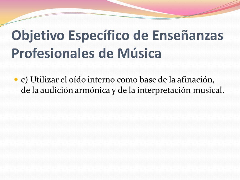 Objetivo General de Enseñanzas Profesionales de Música a) Habituarse a escuchar música y establecer un concepto estético que le permita fundamentar y