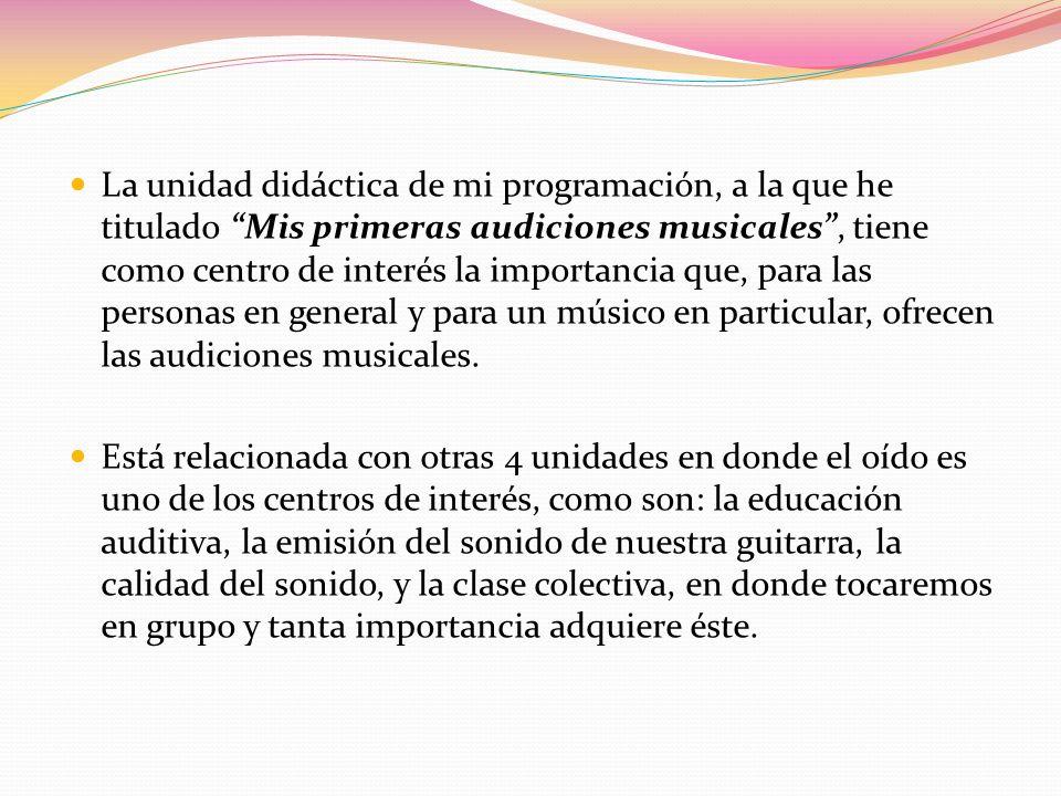 La unidad didáctica de mi programación, a la que he titulado Mis primeras audiciones musicales, tiene como centro de interés la importancia que, para las personas en general y para un músico en particular, ofrecen las audiciones musicales.