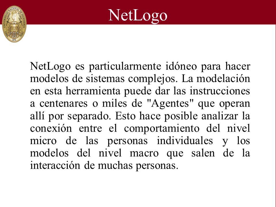 NetLogo NetLogo es particularmente idóneo para hacer modelos de sistemas complejos. La modelación en esta herramienta puede dar las instrucciones a ce