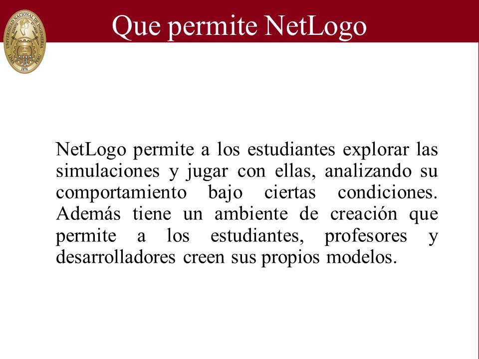 Que permite NetLogo NetLogo permite a los estudiantes explorar las simulaciones y jugar con ellas, analizando su comportamiento bajo ciertas condicion