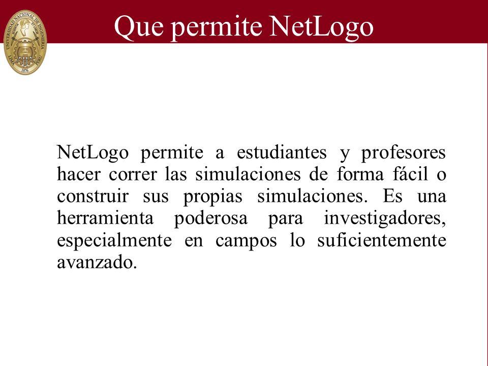 Que permite NetLogo NetLogo permite a estudiantes y profesores hacer correr las simulaciones de forma fácil o construir sus propias simulaciones.