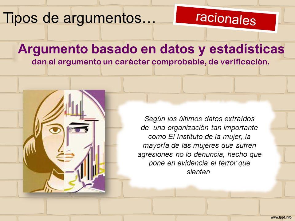 Tipos de argumentos… racionales Argumento basado en datos y estadísticas dan al argumento un carácter comprobable, de verificación. Según los últimos
