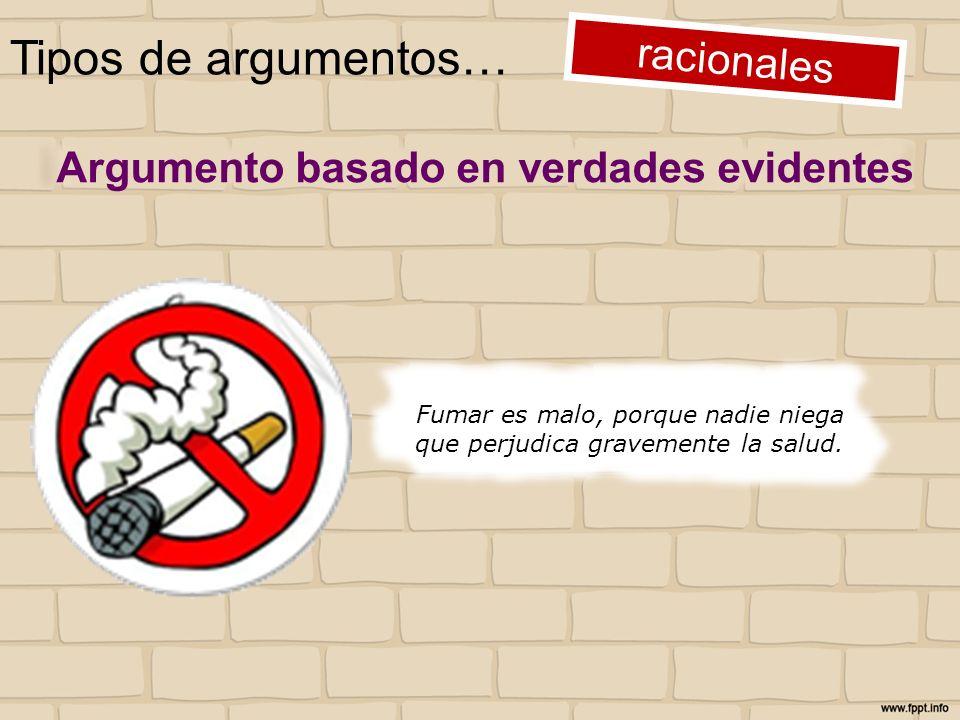 Tipos de argumentos… racionales Fumar es malo, porque nadie niega que perjudica gravemente la salud. Argumento basado en verdades evidentes