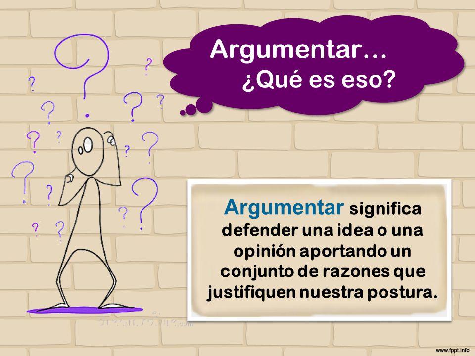 Argumentar significa defender una idea o una opinión aportando un conjunto de razones que justifiquen nuestra postura. Argumentar… ¿Qué es eso? Argume