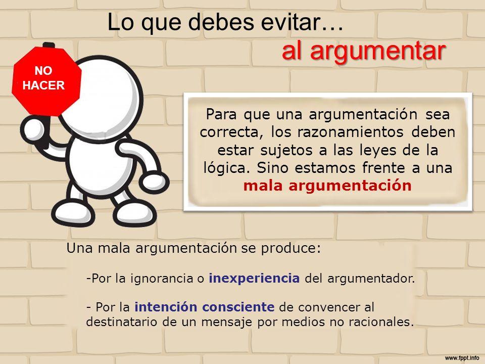 Lo que debes evitar… Una mala argumentación se produce: -Por la ignorancia o inexperiencia del argumentador. - Por la intención consciente de convence