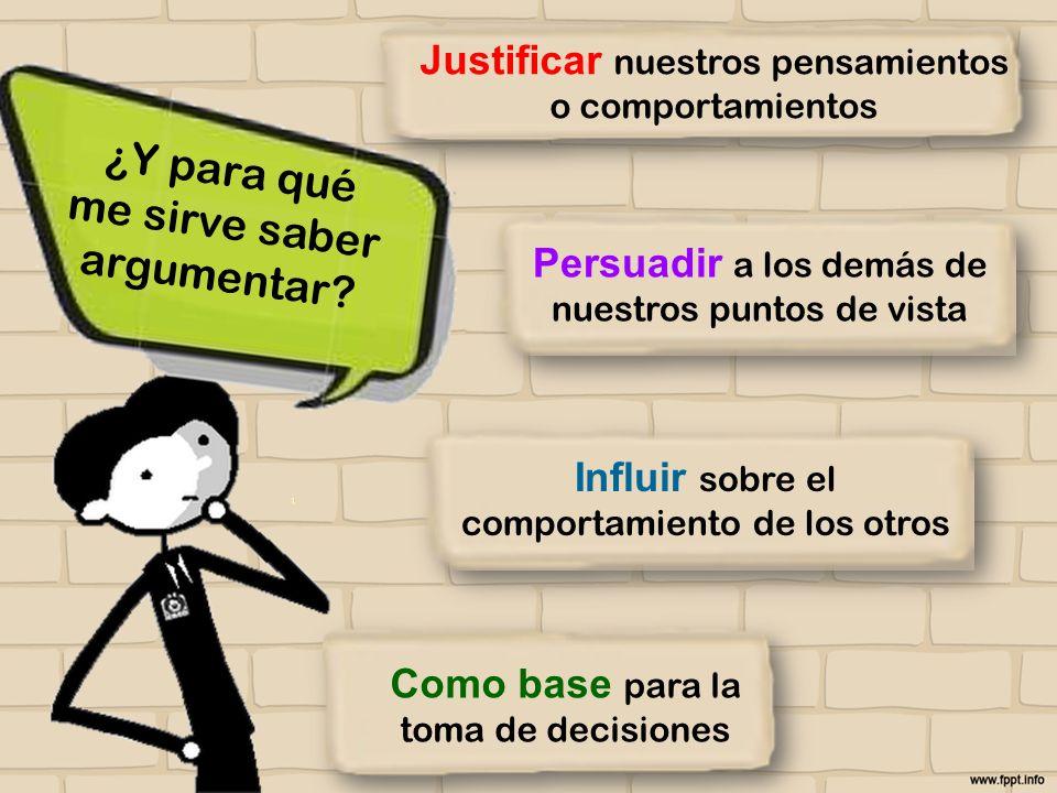 Como base para la toma de decisiones Influir sobre el comportamiento de los otros Persuadir a los demás de nuestros puntos de vista Justificar nuestro