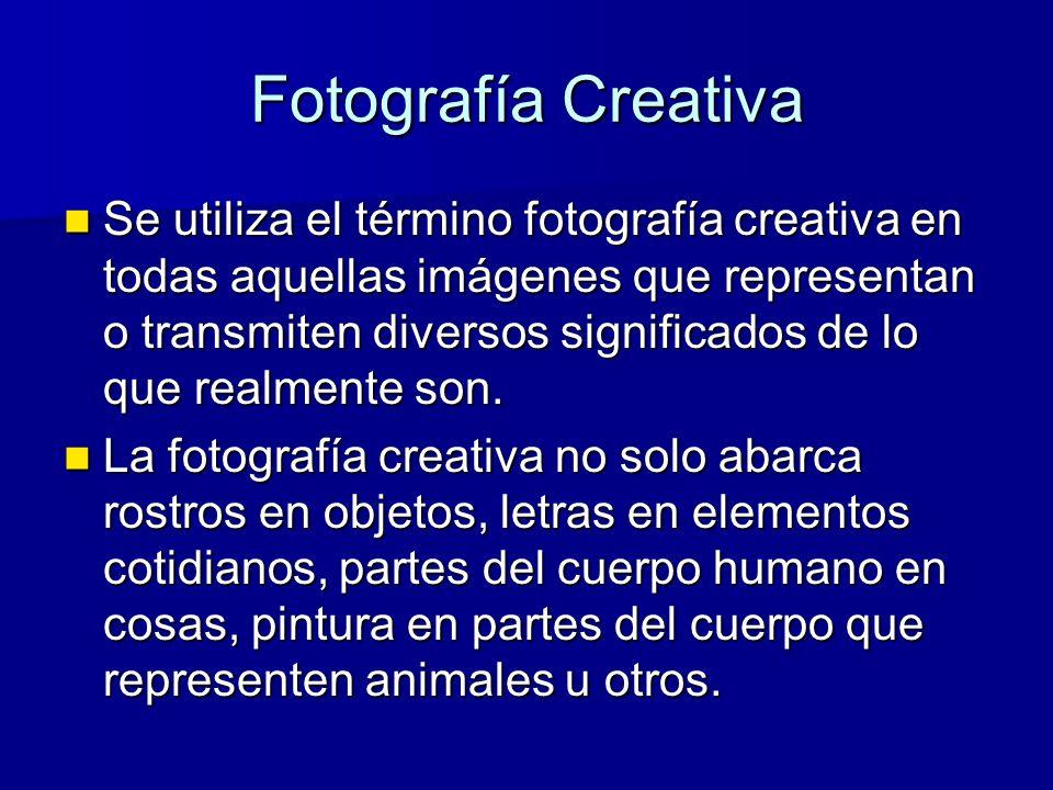 Fotografía Creativa Se utiliza el término fotografía creativa en todas aquellas imágenes que representan o transmiten diversos significados de lo que realmente son.