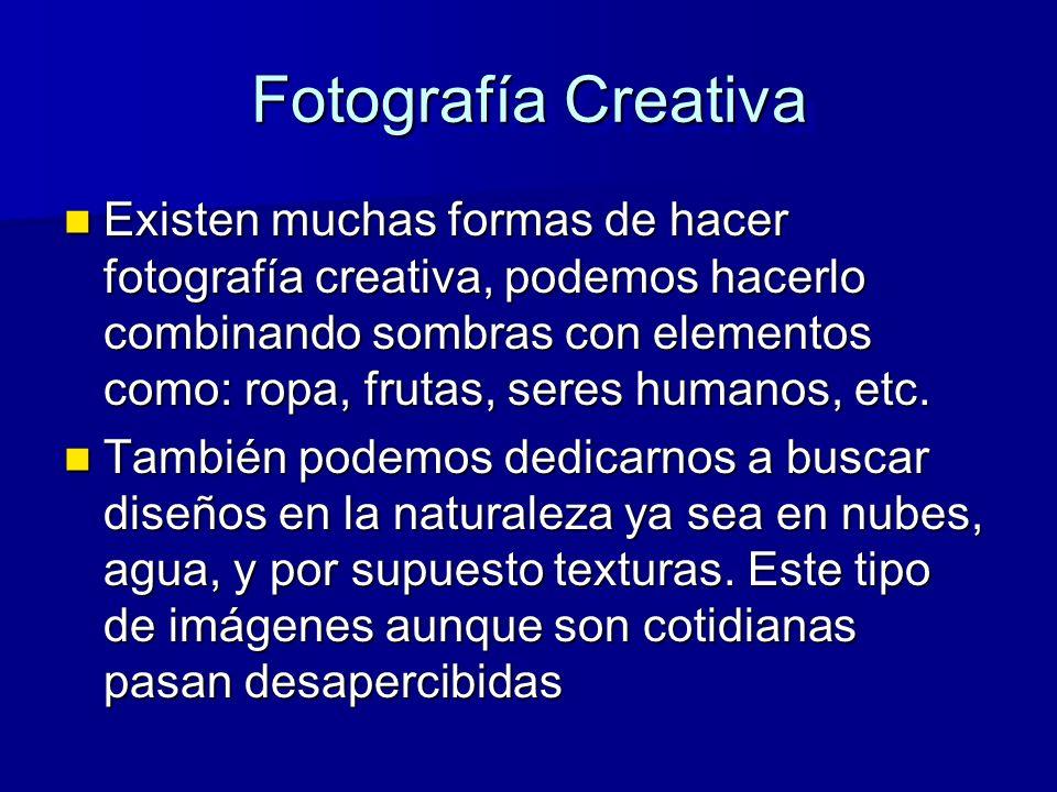 Fotografía Creativa Existen muchas formas de hacer fotografía creativa, podemos hacerlo combinando sombras con elementos como: ropa, frutas, seres humanos, etc.