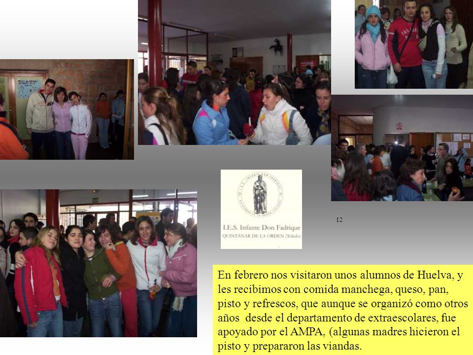 12 En febrero nos visitaron unos alumnos de Huelva, y les recibimos con comida manchega, queso, pan, pisto y refrescos, que aunque se organizó como otros años desde el departamento de extraescolares, fue apoyado por el AMPA, (algunas madres hicieron el pisto y prepararon las viandas.