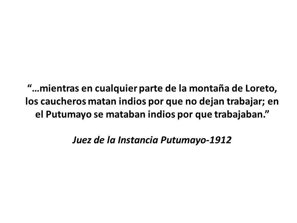 …mientras en cualquier parte de la montaña de Loreto, los caucheros matan indios por que no dejan trabajar; en el Putumayo se mataban indios por que t