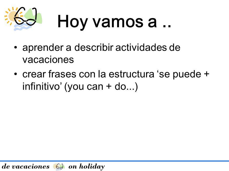 de vacaciones on holiday Hoy vamos a.. aprender a describir actividades de vacaciones crear frases con la estructura se puede + infinitivo (you can +