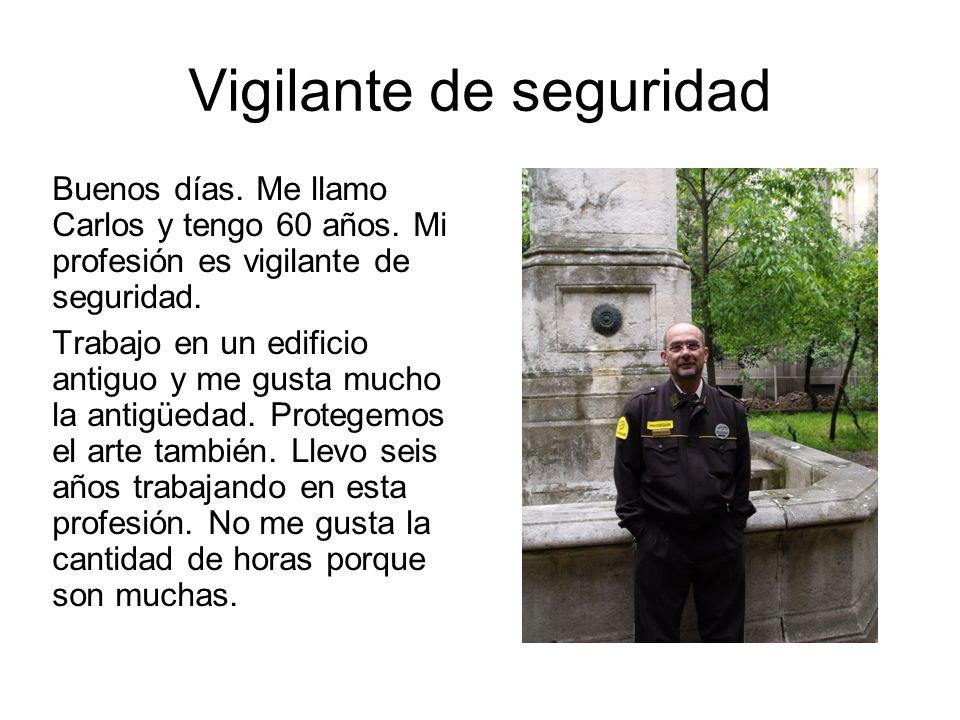 Vigilante de seguridad Buenos días. Me llamo Carlos y tengo 60 años. Mi profesión es vigilante de seguridad. Trabajo en un edificio antiguo y me gusta