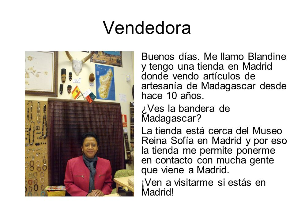 Vendedora Buenos días. Me llamo Blandine y tengo una tienda en Madrid donde vendo artículos de artesanía de Madagascar desde hace 10 años. ¿Ves la ban