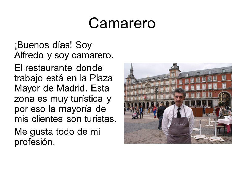Camarero ¡Buenos días! Soy Alfredo y soy camarero. El restaurante donde trabajo está en la Plaza Mayor de Madrid. Esta zona es muy turística y por eso