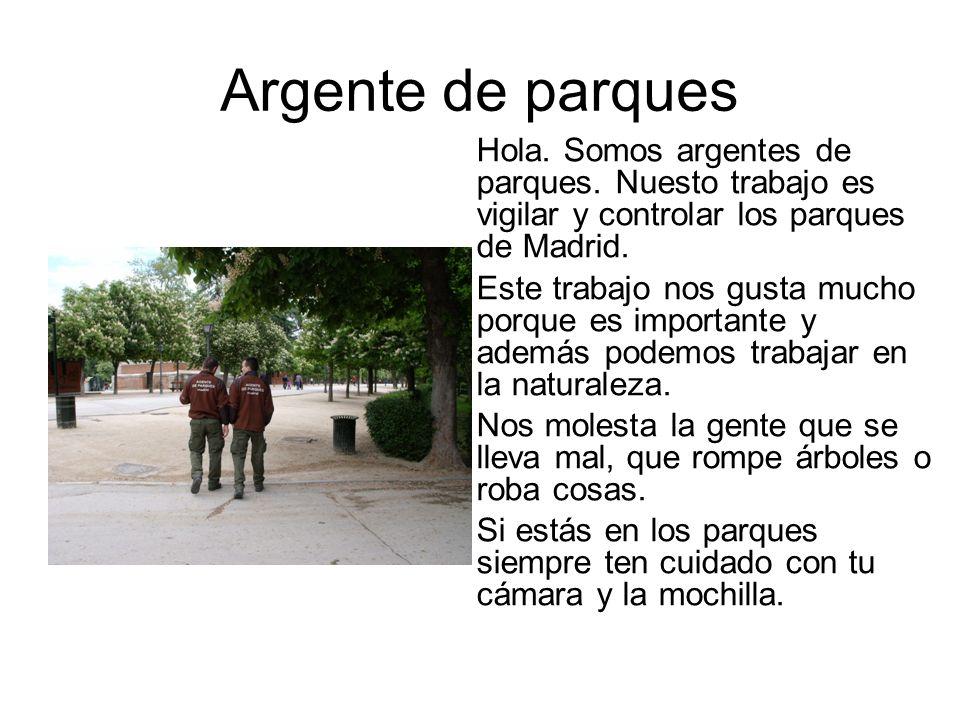 Argente de parques Hola. Somos argentes de parques. Nuesto trabajo es vigilar y controlar los parques de Madrid. Este trabajo nos gusta mucho porque e