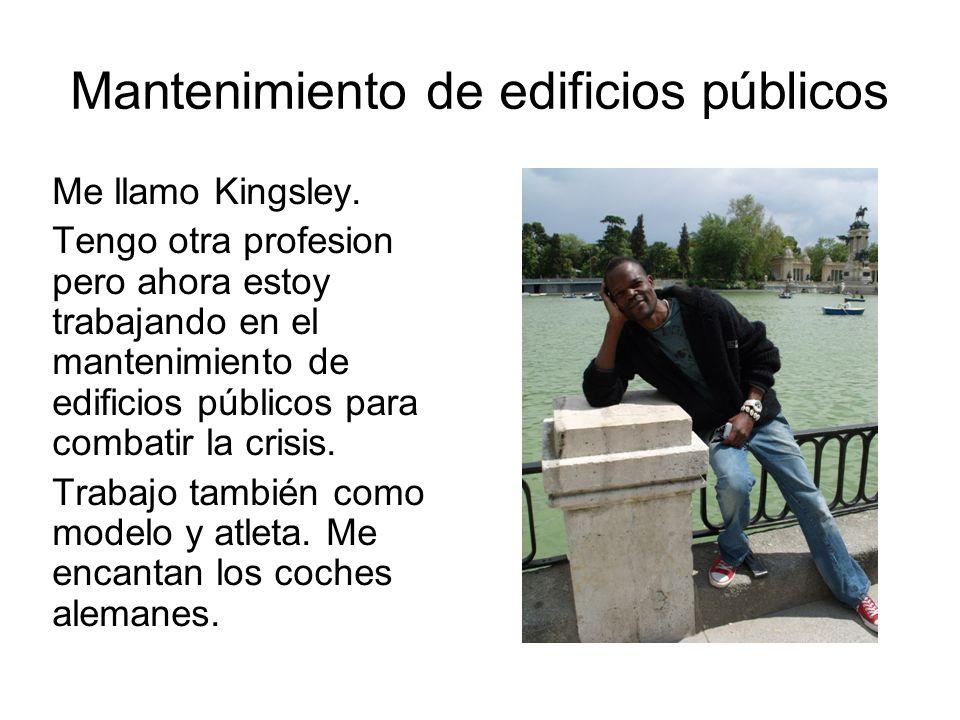 Mantenimiento de edificios públicos Me llamo Kingsley. Tengo otra profesion pero ahora estoy trabajando en el mantenimiento de edificios públicos para