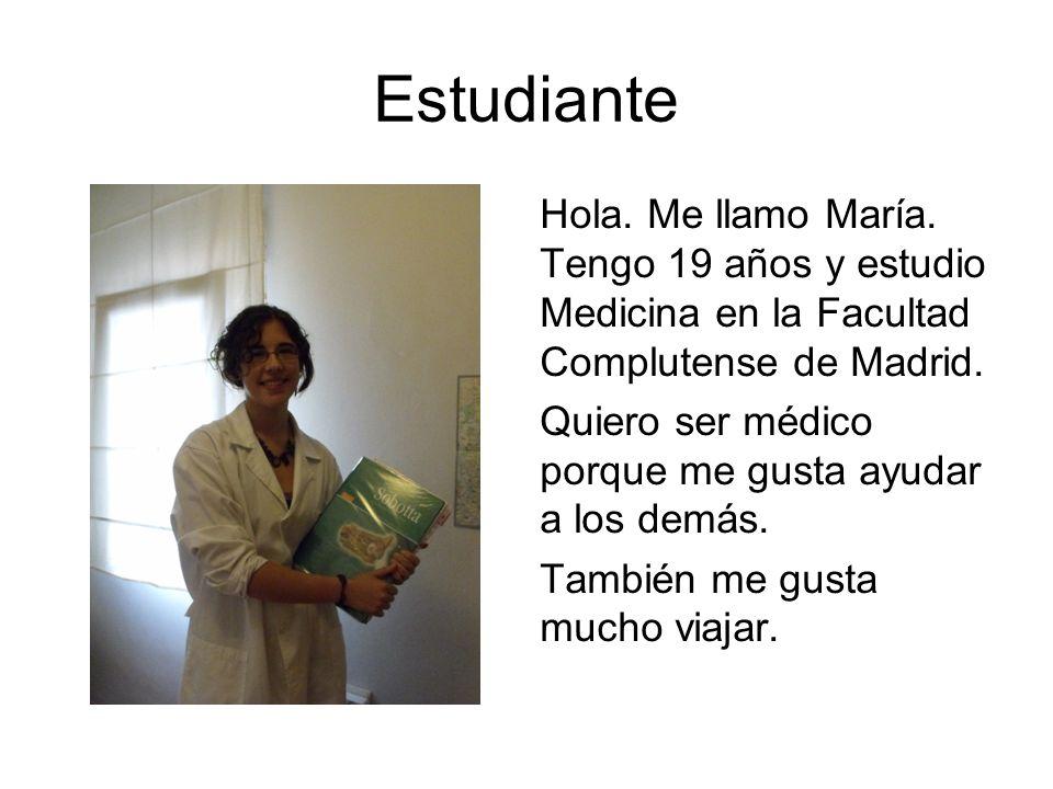 Estudiante Hola. Me llamo María. Tengo 19 años y estudio Medicina en la Facultad Complutense de Madrid. Quiero ser médico porque me gusta ayudar a los