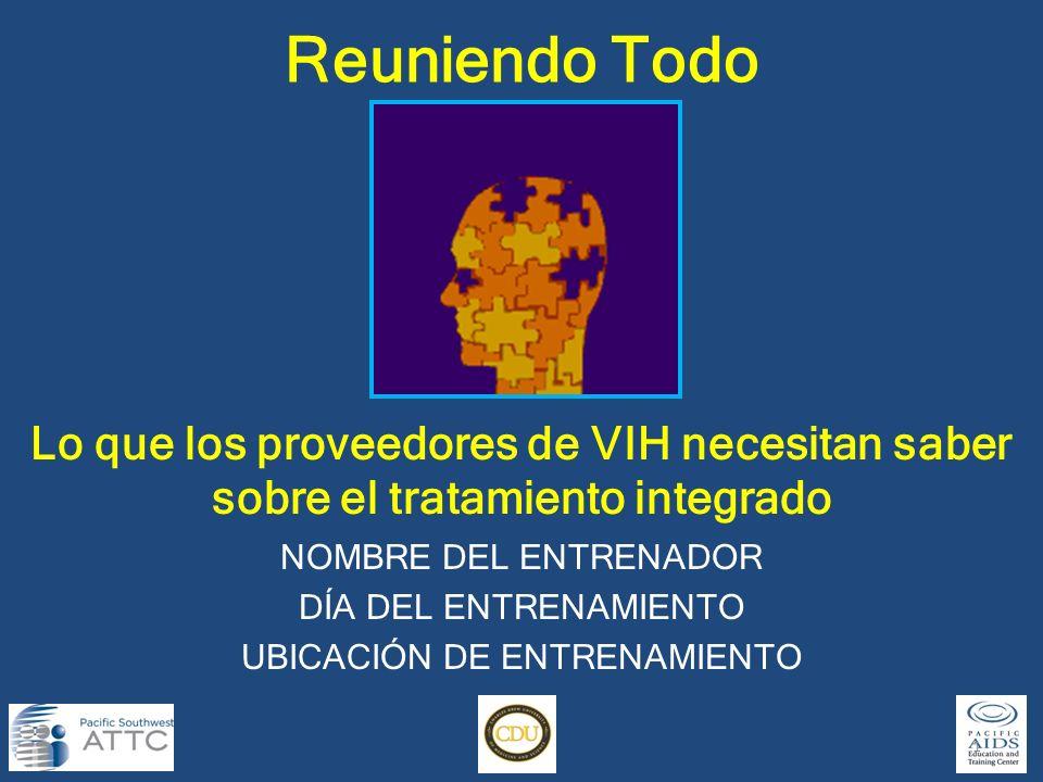 Lo que los proveedores de VIH necesitan saber sobre el tratamiento integrado Reuniendo Todo 1 NOMBRE DEL ENTRENADOR DÍA DEL ENTRENAMIENTO UBICACIÓN DE