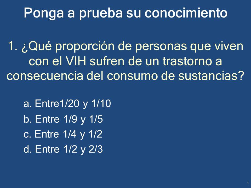 Ponga a prueba su conocimiento 1. ¿Qué proporción de personas que viven con el VIH sufren de un trastorno a consecuencia del consumo de sustancias? a.