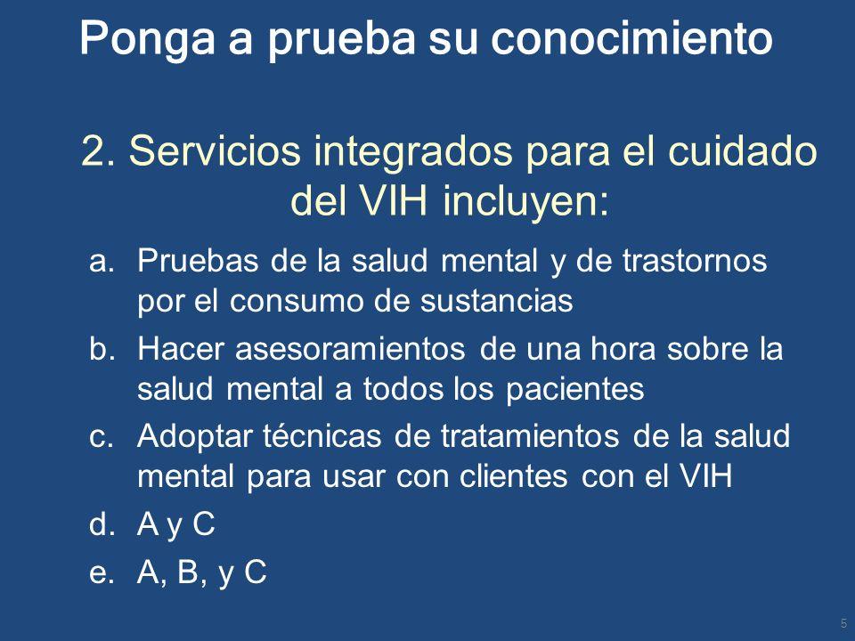 Ponga a prueba su conocimiento 2. Servicios integrados para el cuidado del VIH incluyen: a.Pruebas de la salud mental y de trastornos por el consumo d