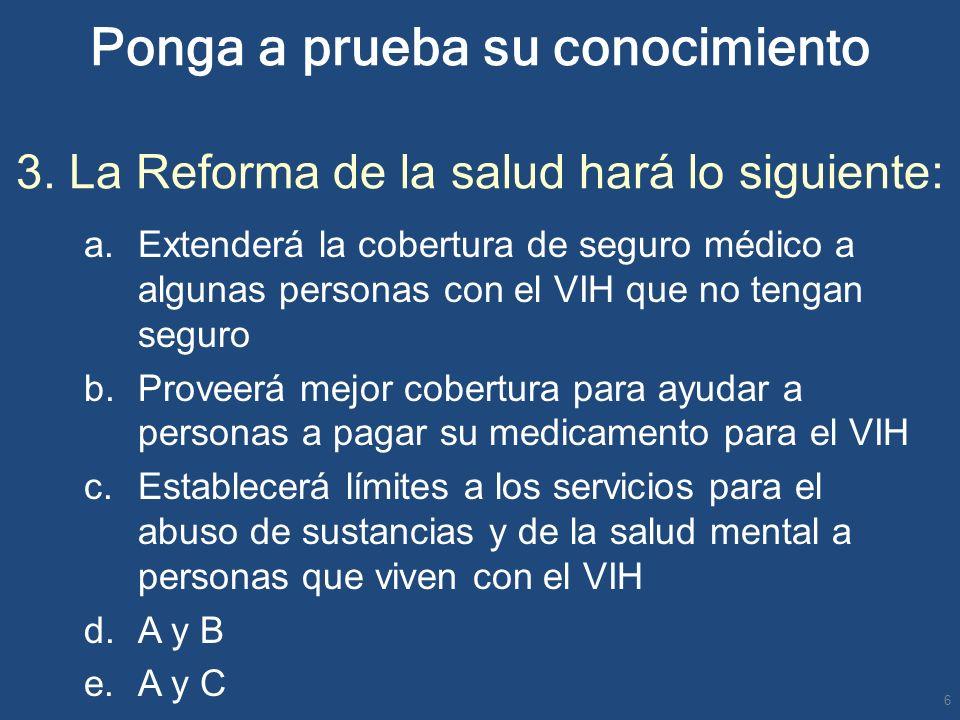 Ponga a prueba su conocimiento 3. La Reforma de la salud hará lo siguiente: a.Extenderá la cobertura de seguro médico a algunas personas con el VIH qu