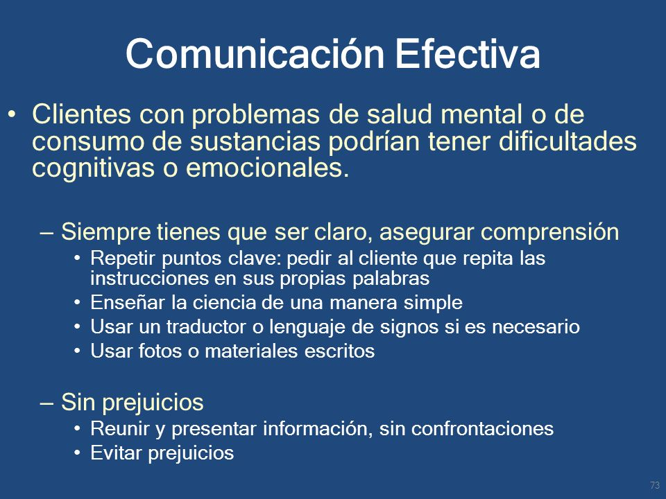 Comunicación Efectiva Clientes con problemas de salud mental o de consumo de sustancias podrían tener dificultades cognitivas o emocionales. – Siempre