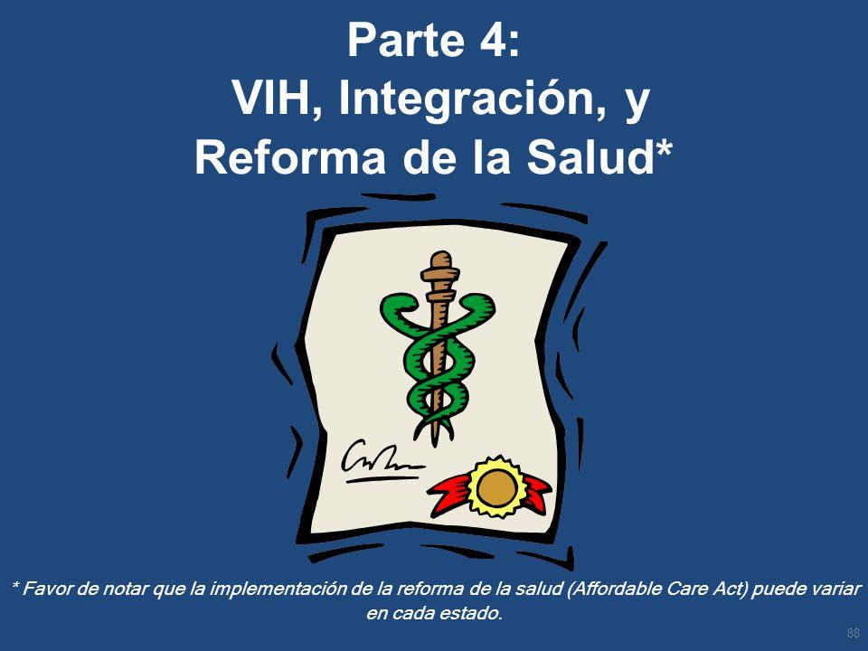 Parte 4: VIH, Integración, y Reforma de la Salud* * Favor de notar que la implementación de la reforma de la salud (Affordable Care Act) puede variar