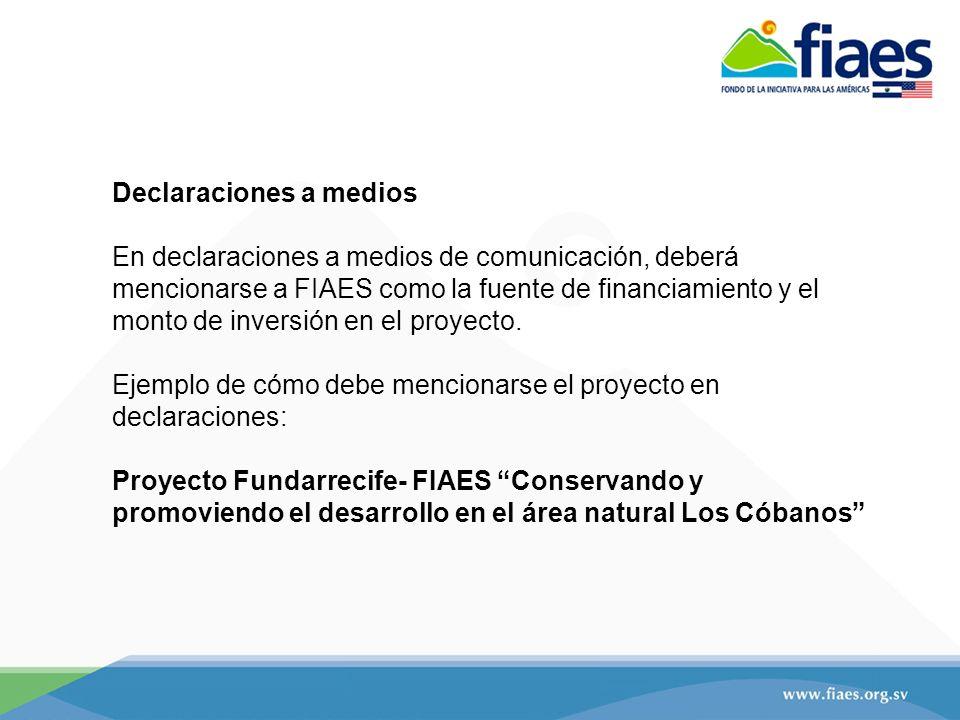 Declaraciones a medios En declaraciones a medios de comunicación, deberá mencionarse a FIAES como la fuente de financiamiento y el monto de inversión en el proyecto.