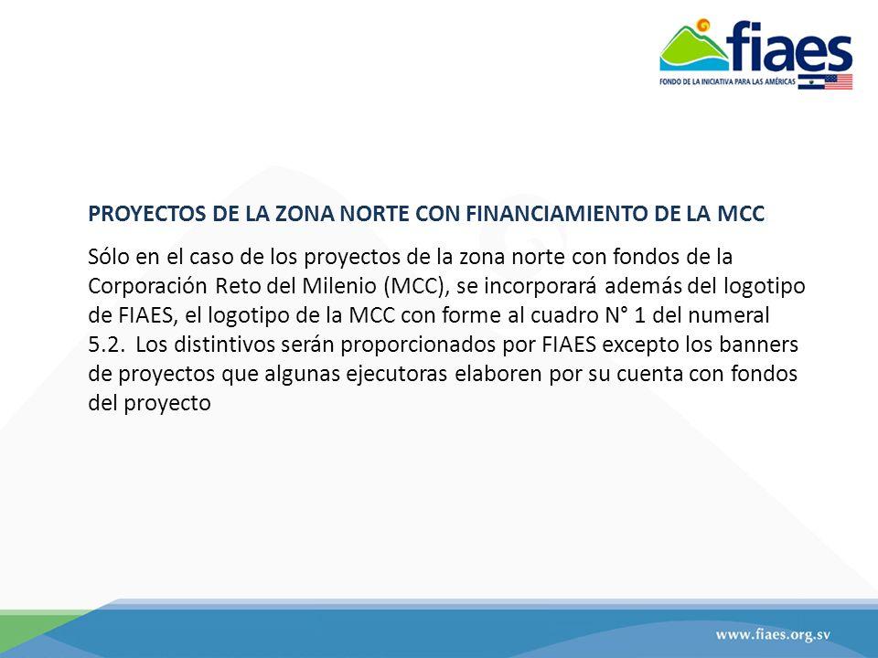 PROYECTOS DE LA ZONA NORTE CON FINANCIAMIENTO DE LA MCC Sólo en el caso de los proyectos de la zona norte con fondos de la Corporación Reto del Milenio (MCC), se incorporará además del logotipo de FIAES, el logotipo de la MCC con forme al cuadro N° 1 del numeral 5.2.