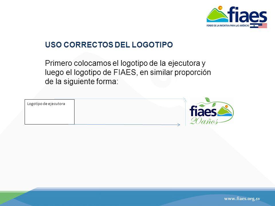 USO CORRECTOS DEL LOGOTIPO Primero colocamos el logotipo de la ejecutora y luego el logotipo de FIAES, en similar proporción de la siguiente forma: Logotipo de ejecutora