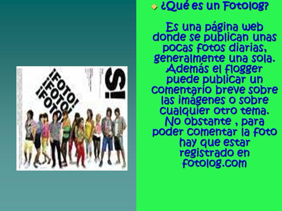 ¿Qué es un Fotolog? Es una página web donde se publican unas pocas fotos diarias, generalmente una sola. Además el flogger puede publicar un comentari