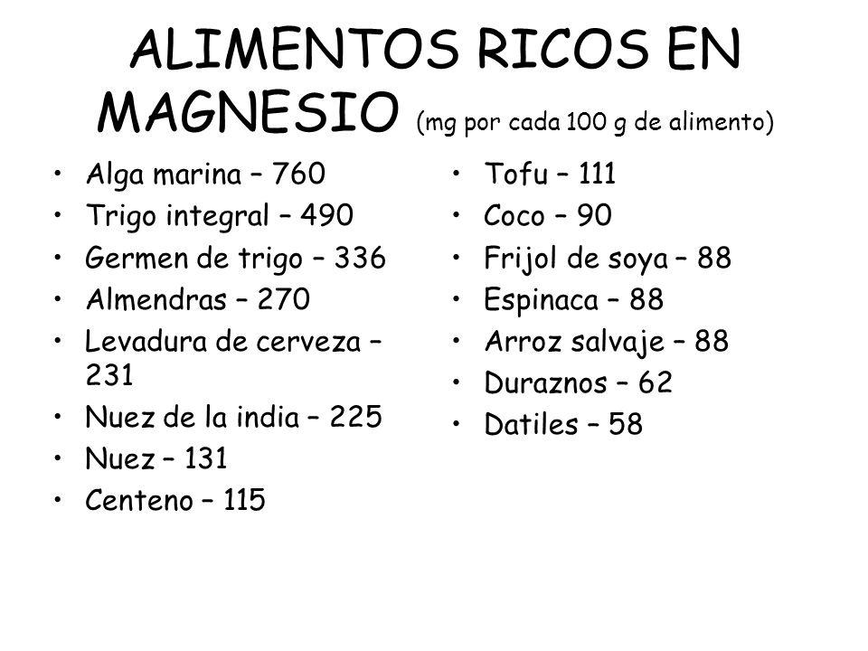 ALIMENTOS RICOS EN MAGNESIO (mg por cada 100 g de alimento) Alga marina – 760 Trigo integral – 490 Germen de trigo – 336 Almendras – 270 Levadura de c