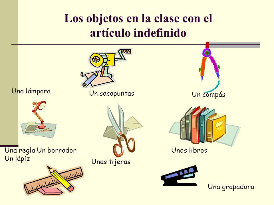 Los objetos en la clase con el artículo indefinido Una lámpara Un sacapuntas Un compás Una regla Un borrador Un lápiz Unas tijeras Unos libros Una grapadora