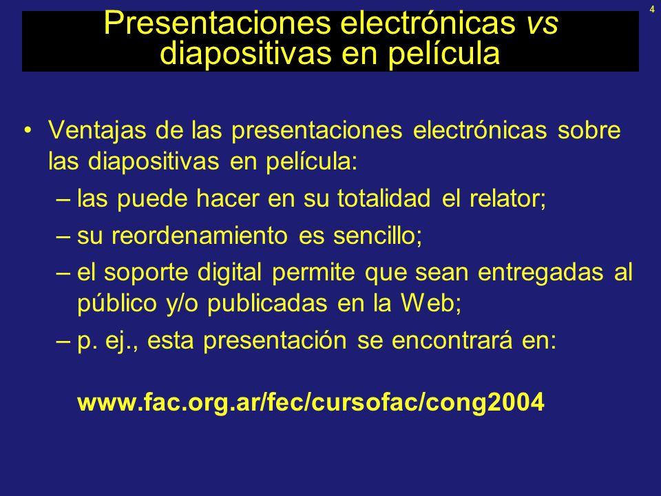 4 Presentaciones electrónicas vs diapositivas en película Ventajas de las presentaciones electrónicas sobre las diapositivas en película: –las puede hacer en su totalidad el relator; –su reordenamiento es sencillo; –el soporte digital permite que sean entregadas al público y/o publicadas en la Web; –p.