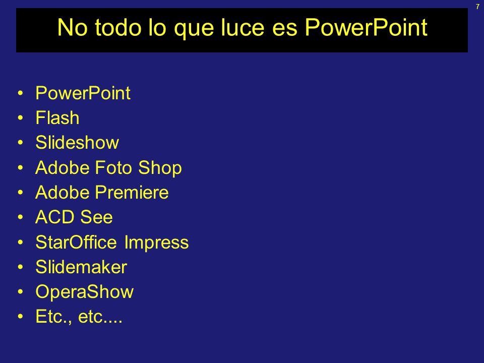 7 No todo lo que luce es PowerPoint PowerPoint Flash Slideshow Adobe Foto Shop Adobe Premiere ACD See StarOffice Impress Slidemaker OperaShow Etc., etc....