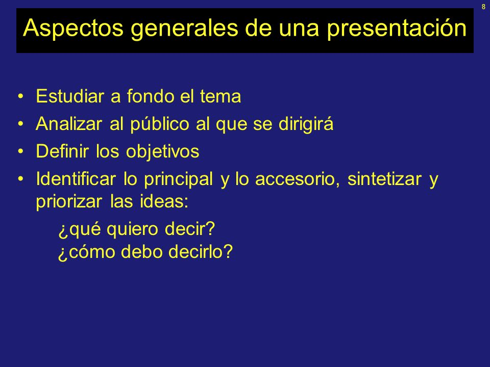 8 Aspectos generales de una presentación Estudiar a fondo el tema Analizar al público al que se dirigirá Definir los objetivos Identificar lo principal y lo accesorio, sintetizar y priorizar las ideas: ¿qué quiero decir.
