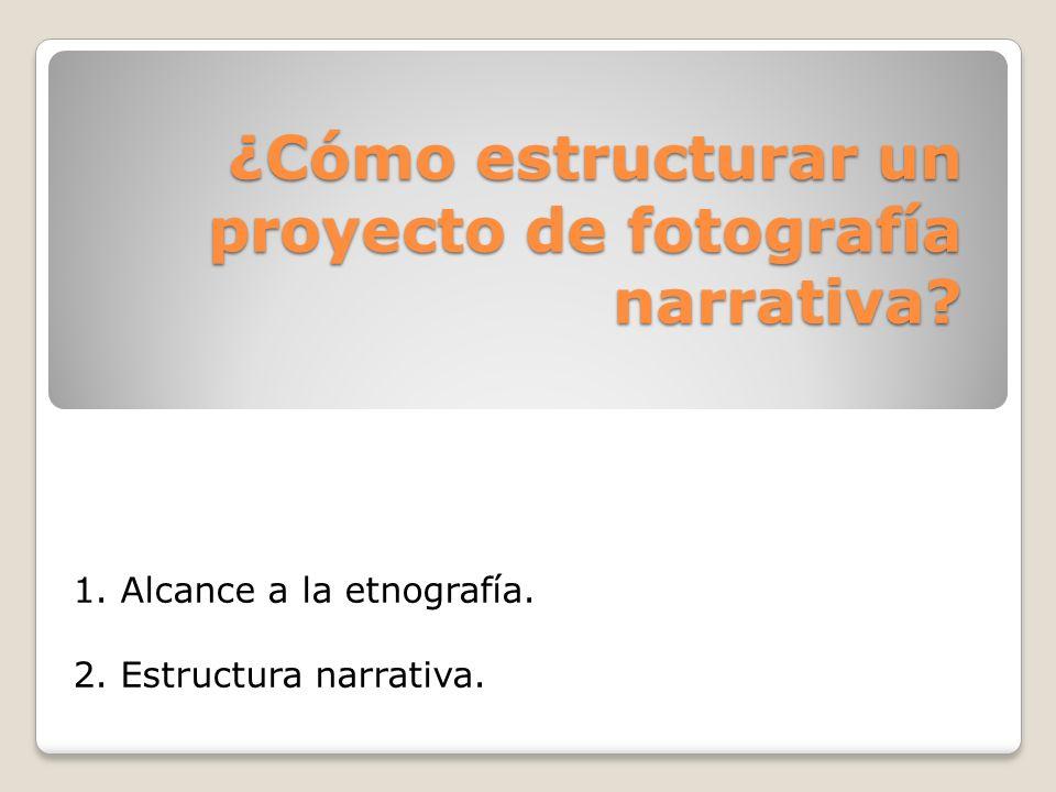 ¿Cómo estructurar un proyecto de fotografía narrativa? 1. Alcance a la etnografía. 2. Estructura narrativa.