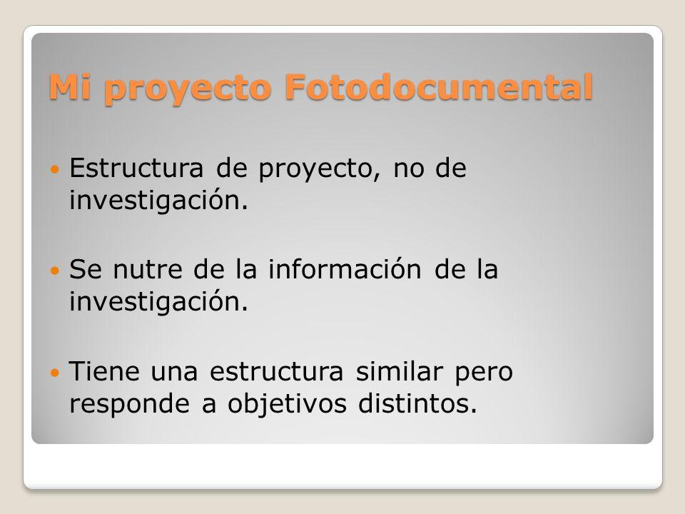 Mi proyecto Fotodocumental Estructura de proyecto, no de investigación. Se nutre de la información de la investigación. Tiene una estructura similar p