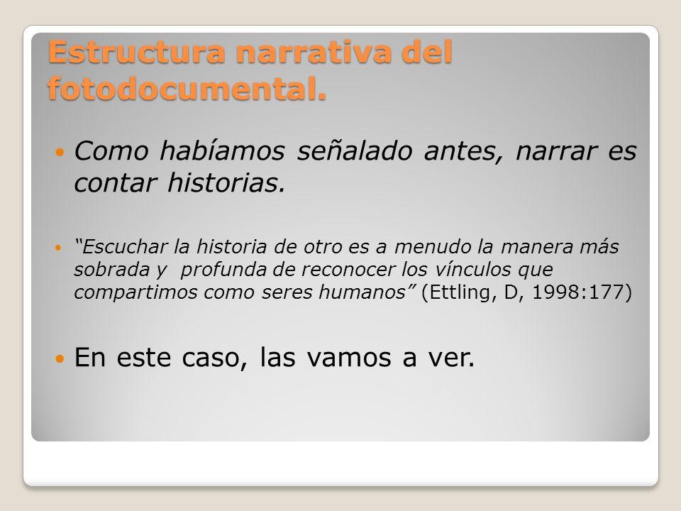 Estructura narrativa del fotodocumental. Como habíamos señalado antes, narrar es contar historias. Escuchar la historia de otro es a menudo la manera