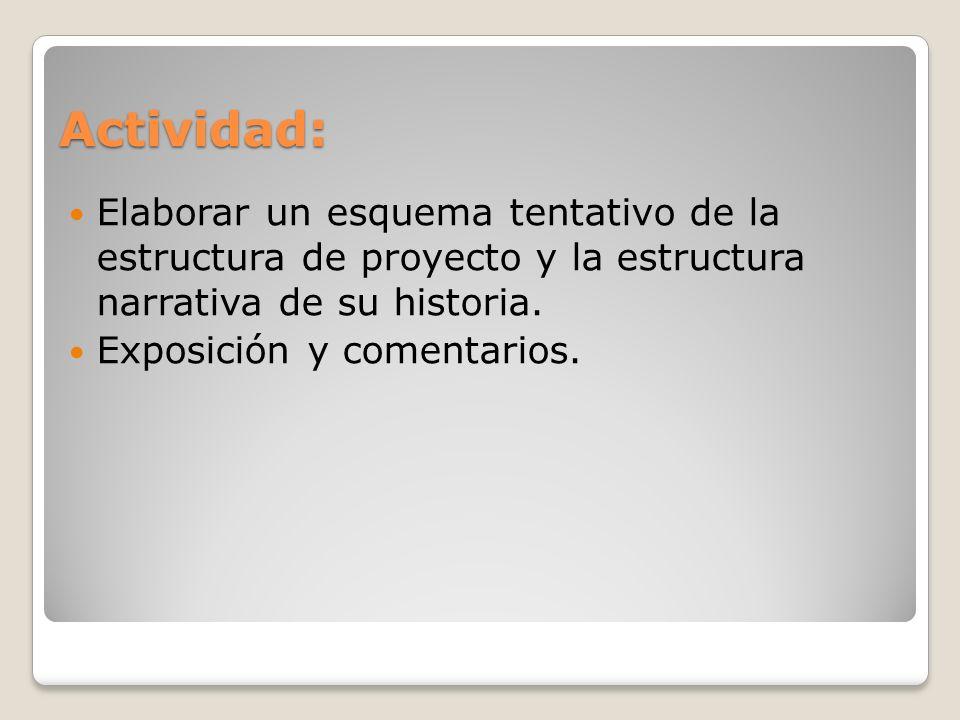Actividad: Elaborar un esquema tentativo de la estructura de proyecto y la estructura narrativa de su historia. Exposición y comentarios.