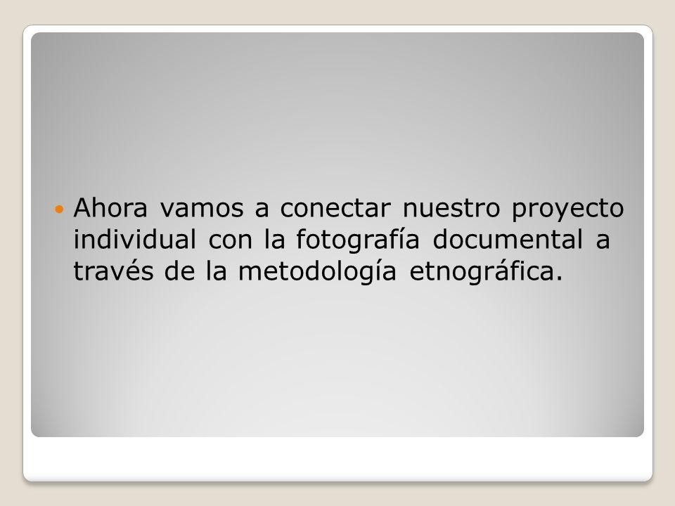 Ahora vamos a conectar nuestro proyecto individual con la fotografía documental a través de la metodología etnográfica.