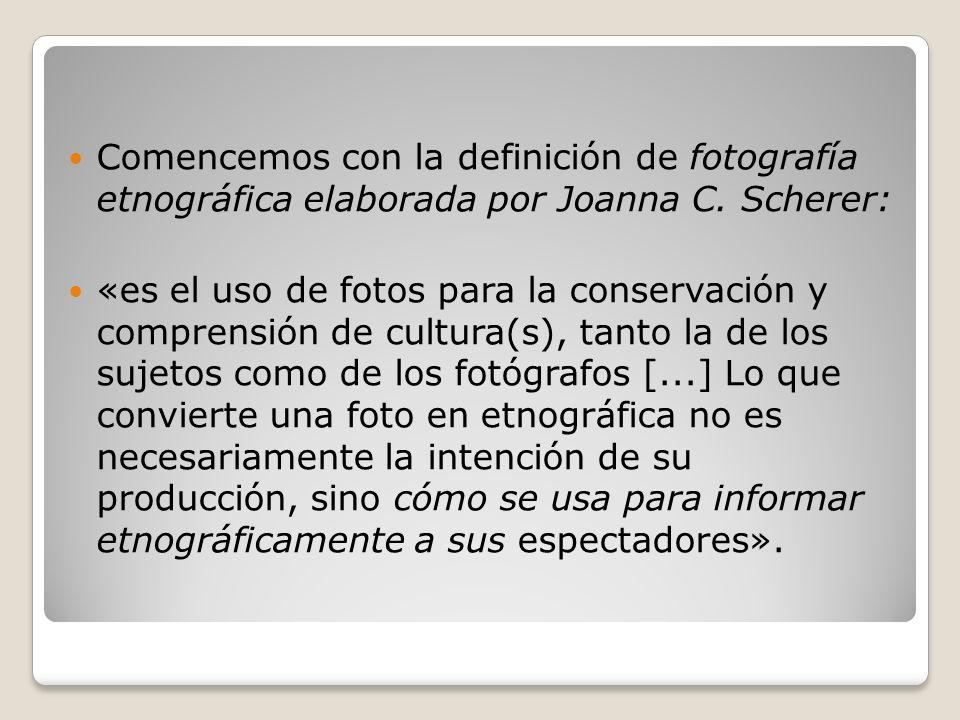 Comencemos con la definición de fotografía etnográfica elaborada por Joanna C. Scherer: «es el uso de fotos para la conservación y comprensión de cult