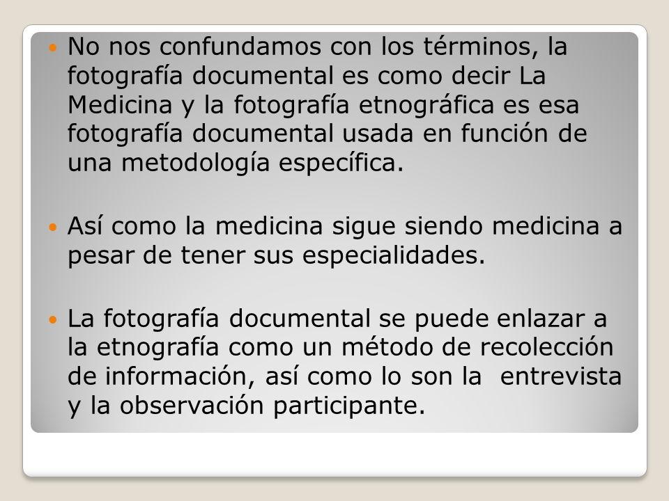 No nos confundamos con los términos, la fotografía documental es como decir La Medicina y la fotografía etnográfica es esa fotografía documental usada
