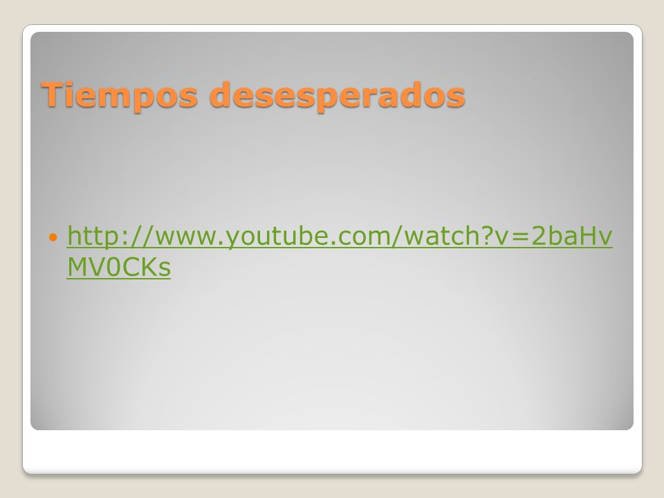 Tiempos desesperados http://www.youtube.com/watch?v=2baHv MV0CKs http://www.youtube.com/watch?v=2baHv MV0CKs