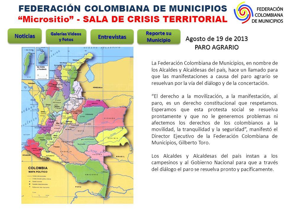 FEDERACIÓN COLOMBIANA DE MUNICIPIOS Micrositio - SALA DE CRISIS TERRITORIAL Agosto de 19 de 2013 PARO AGRARIO La Federación Colombiana de Municipios, en nombre de los Alcaldes y Alcaldesas del país, hace un llamado para que las manifestaciones a causa del paro agrario se resuelvan por la vía del diálogo y de la concertación.